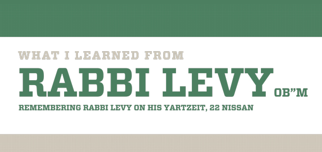 """""""What I Learned From Rabbi Levy OB""""M"""" Remembering Rabby Levy On His Yartzeit, 22 Nissan"""""""